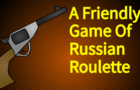 A Friendly Game Of Russian Roulette