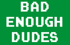 Bad Enough Dudes